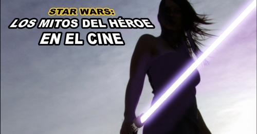 STAR WARS: Los mitos del Héroe en el cine.